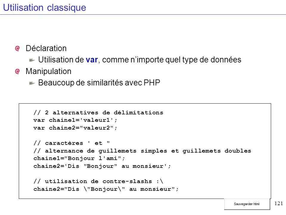 121 Utilisation classique Déclaration Utilisation de var, comme nimporte quel type de données Manipulation Beaucoup de similarités avec PHP // 2 alternatives de délimitations var chaine1= valeur1 ; var chaine2= valeur2 ; // caractères et // alternance de guillemets simples et guillemets doubles chaine1= Bonjour l ami ; chaine2= Dis Bonjour au monsieur ; // utilisation de contre-slashs :\ chaine2= Dis \ Bonjour\ au monsieur ;