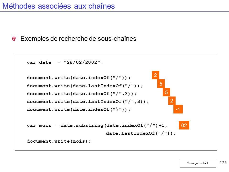 126 Méthodes associées aux chaînes Exemples de recherche de sous-chaînes var date = 28/02/2002 ; document.write(date.indexOf( / )); document.write(date.lastIndexOf( / )); document.write(date.indexOf( / ,3)); document.write(date.lastIndexOf( / ,3)); document.write(date.indexOf( \ )); var mois = date.substring(date.indexOf( / )+1, date.lastIndexOf( / )); document.write(mois); 2 5 5 2 02