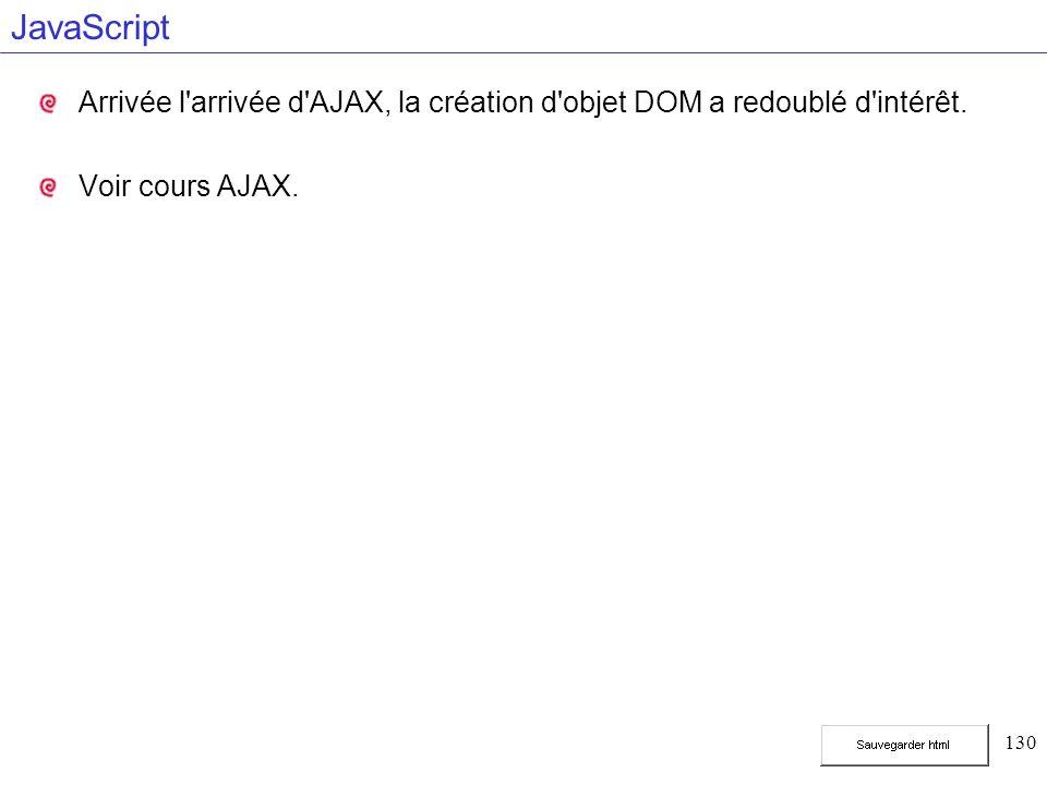 130 JavaScript Arrivée l'arrivée d'AJAX, la création d'objet DOM a redoublé d'intérêt. Voir cours AJAX.
