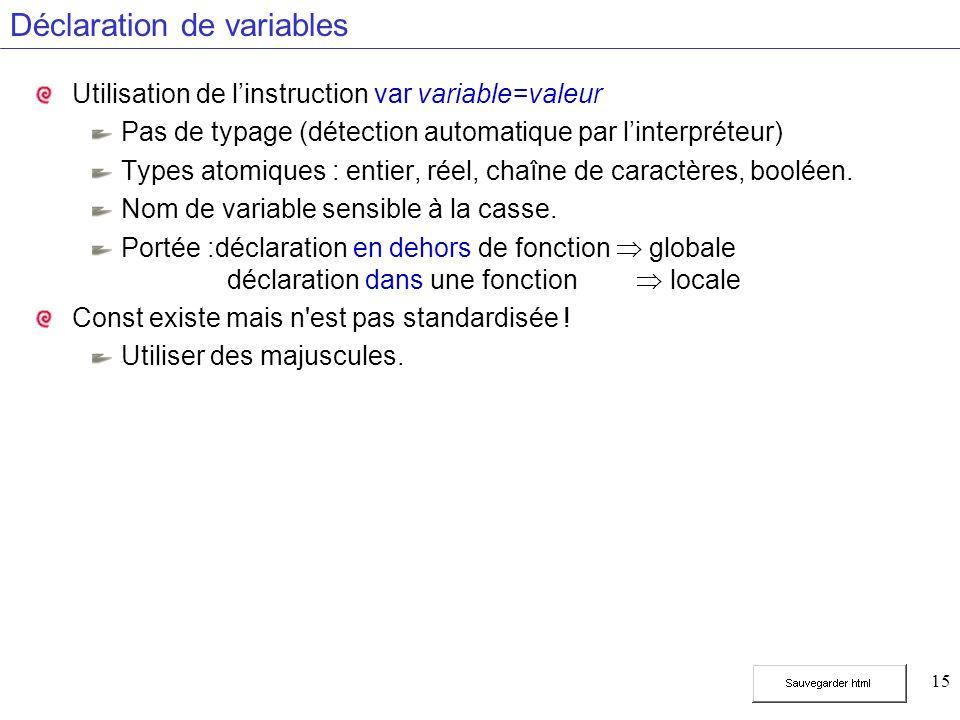 15 Déclaration de variables Utilisation de linstruction var variable=valeur Pas de typage (détection automatique par linterpréteur) Types atomiques :