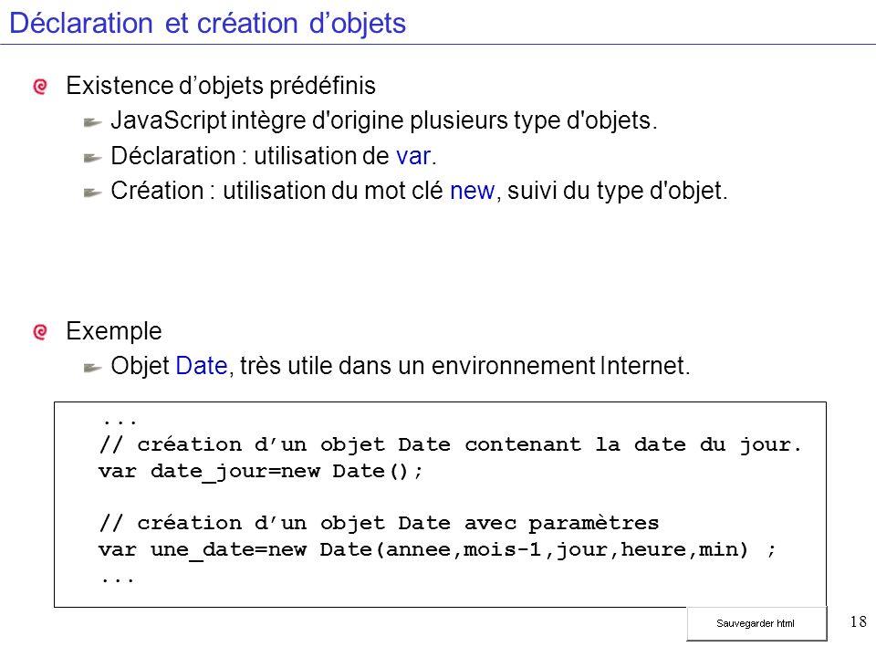 18 Déclaration et création dobjets Existence dobjets prédéfinis JavaScript intègre d'origine plusieurs type d'objets. Déclaration : utilisation de var