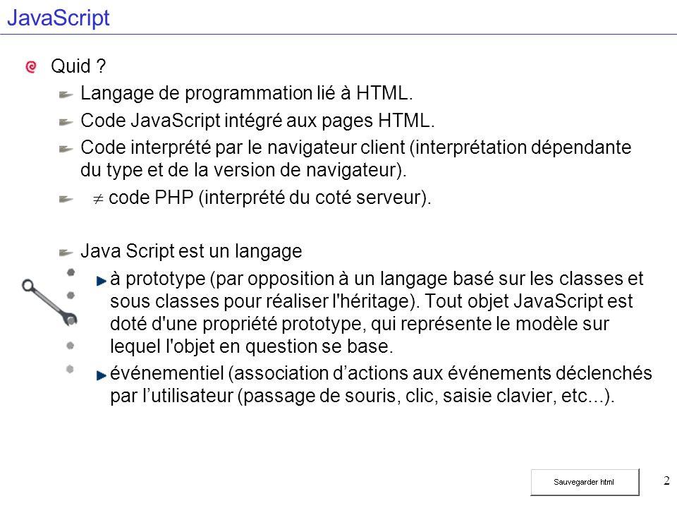 2 JavaScript Quid ? Langage de programmation lié à HTML. Code JavaScript intégré aux pages HTML. Code interprété par le navigateur client (interprétat