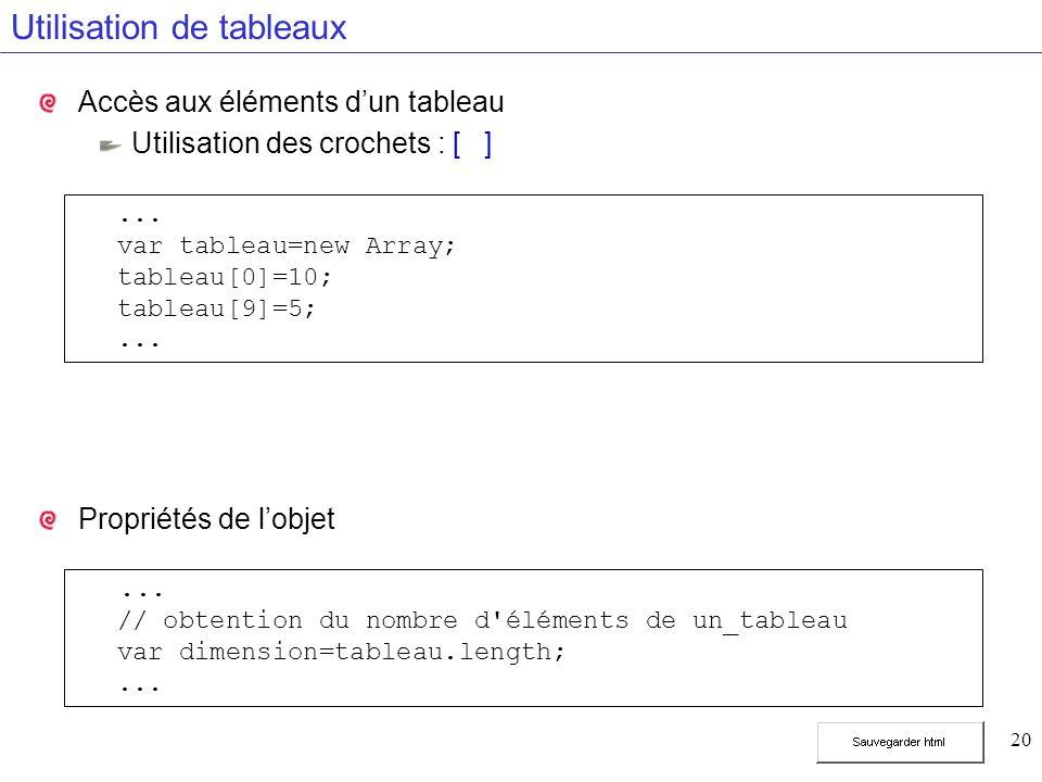 20 Utilisation de tableaux Accès aux éléments dun tableau Utilisation des crochets : [ ] Propriétés de lobjet... var tableau=new Array; tableau[0]=10;