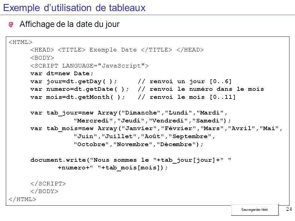 24 Exemple dutilisation de tableaux Affichage de la date du jour Exemple Date var dt=new Date; var jour=dt.getDay( );// renvoi un jour [0..6] var numero=dt.getDate( ); // renvoi le numéro dans le mois var mois=dt.getMonth( );// renvoi le mois [0..11] var tab_jour=new Array( Dimanche , Lundi , Mardi , Mercredi , Jeudi , Vendredi , Samedi ); var tab_mois=new Array( Janvier , Février , Mars , Avril , Mai , Juin , Juillet , Août , Septembre , Octobre , Novembre , Décembre ); document.write( Nous sommes le +tab_jour[jour]+ +numero+ +tab_mois[mois]);