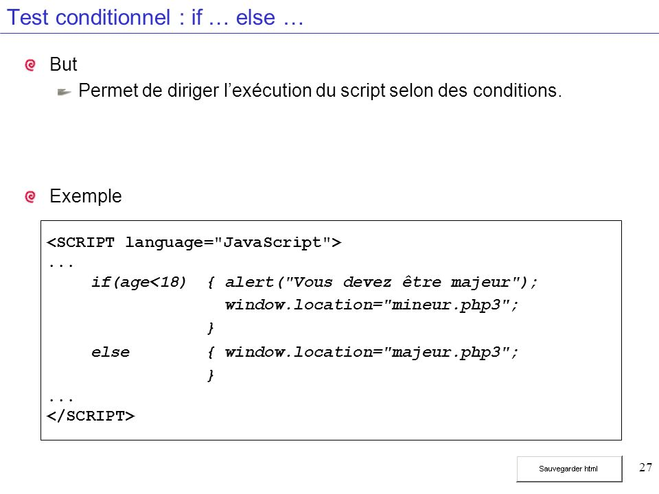 27 Test conditionnel : if … else … But Permet de diriger lexécution du script selon des conditions.