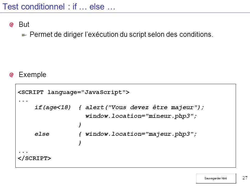 27 Test conditionnel : if … else … But Permet de diriger lexécution du script selon des conditions. Exemple... if(age<18){ alert(