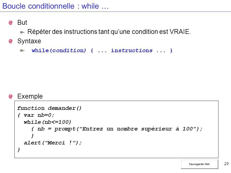 29 Boucle conditionnelle : while … But Répéter des instructions tant quune condition est VRAIE. Syntaxe while(condition) {... instructions... } Exempl