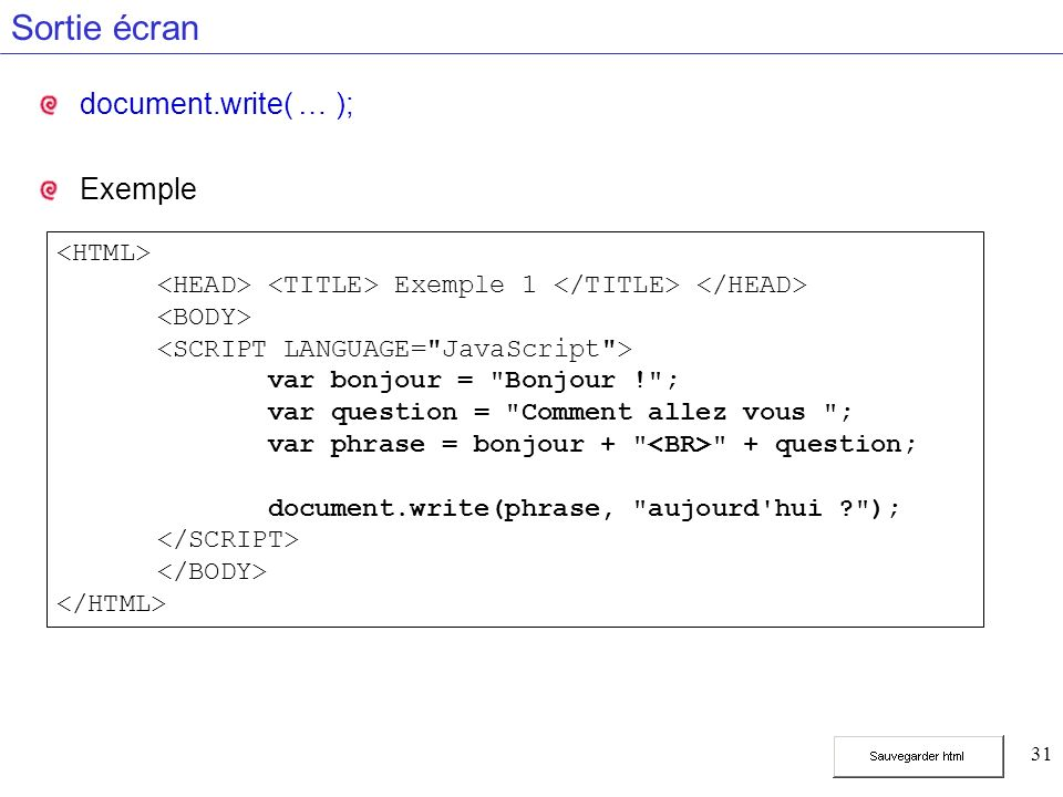 31 Sortie écran document.write( … ); Exemple Exemple 1 var bonjour = Bonjour ! ; var question = Comment allez vous ; var phrase = bonjour + + question; document.write(phrase, aujourd hui );