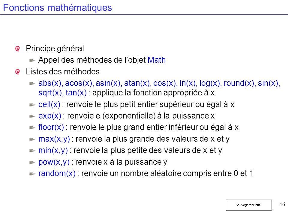 46 Fonctions mathématiques Principe général Appel des méthodes de lobjet Math Listes des méthodes abs(x), acos(x), asin(x), atan(x), cos(x), ln(x), log(x), round(x), sin(x), sqrt(x), tan(x) : applique la fonction appropriée à x ceil(x) : renvoie le plus petit entier supérieur ou égal à x exp(x) : renvoie e (exponentielle) à la puissance x floor(x) : renvoie le plus grand entier inférieur ou égal à x max(x,y) : renvoie la plus grande des valeurs de x et y min(x,y) : renvoie la plus petite des valeurs de x et y pow(x,y) : renvoie x à la puissance y random(x) : renvoie un nombre aléatoire compris entre 0 et 1