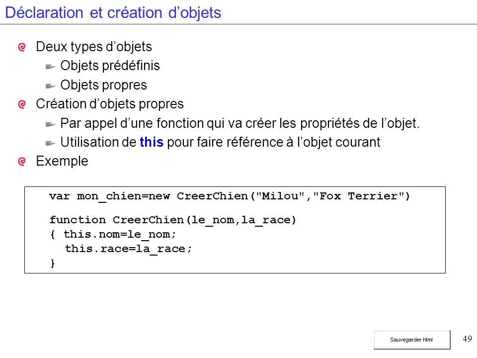 49 Déclaration et création dobjets Deux types dobjets Objets prédéfinis Objets propres Création dobjets propres Par appel dune fonction qui va créer les propriétés de lobjet.