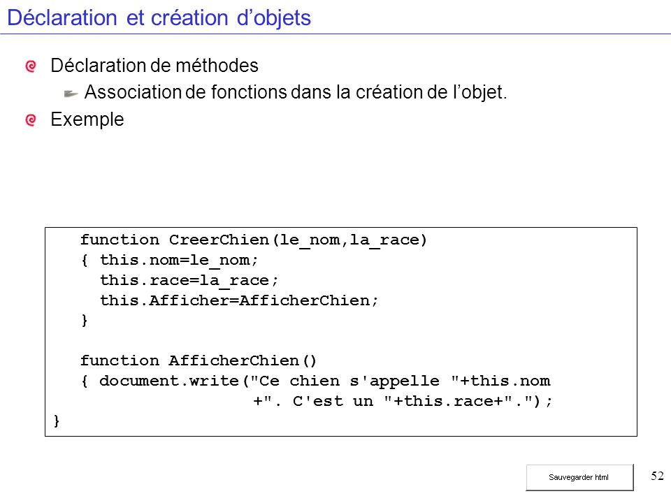 52 Déclaration et création dobjets Déclaration de méthodes Association de fonctions dans la création de lobjet. Exemple function CreerChien(le_nom,la_