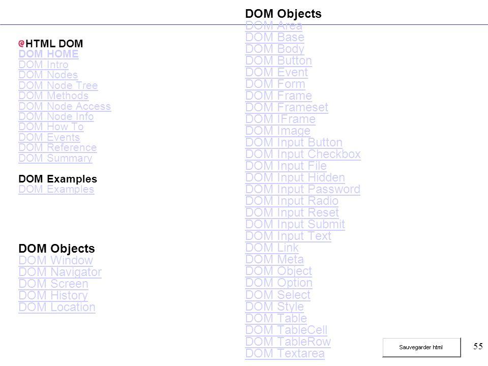 55 HTML DOM DOM HOME DOM Intro DOM Nodes DOM Node Tree DOM Methods DOM Node Access DOM Node Info DOM How To DOM Events DOM Reference DOM Summary DOM E