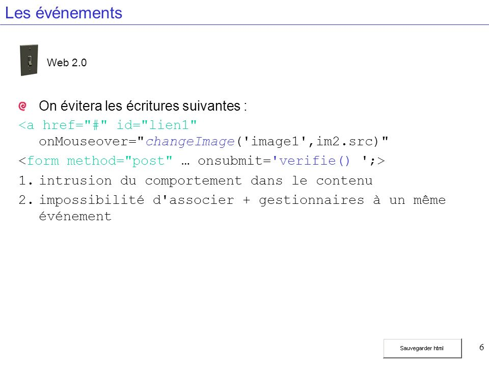 7 Les événements On écrira les événement sous la forme window.addEventListener( load ,fonction,false); function fonction(){ document.getElementById( lien1 ).addEventListener( mouseover ,verifie,false); } Web 2.0