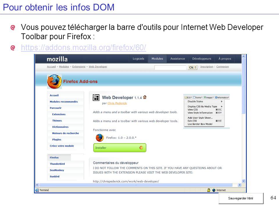 64 Pour obtenir les infos DOM Vous pouvez télécharger la barre d'outils pour Internet Web Developer Toolbar pour Firefox : https://addons.mozilla.org/