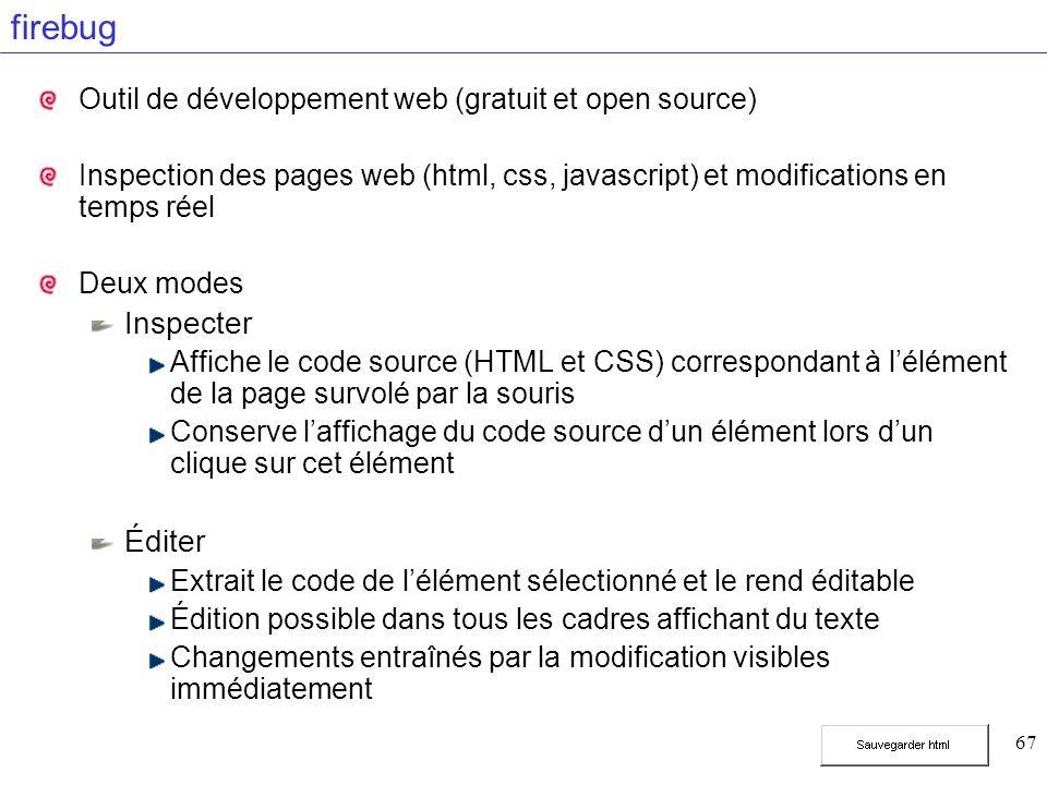 67 firebug Outil de développement web (gratuit et open source) Inspection des pages web (html, css, javascript) et modifications en temps réel Deux modes Inspecter Affiche le code source (HTML et CSS) correspondant à lélément de la page survolé par la souris Conserve laffichage du code source dun élément lors dun clique sur cet élément Éditer Extrait le code de lélément sélectionné et le rend éditable Édition possible dans tous les cadres affichant du texte Changements entraînés par la modification visibles immédiatement