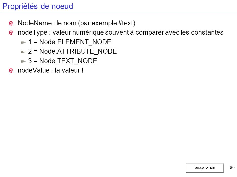 80 Propriétés de noeud NodeName : le nom (par exemple #text) nodeType : valeur numérique souvent à comparer avec les constantes 1 = Node.ELEMENT_NODE 2 = Node.ATTRIBUTE_NODE 3 = Node.TEXT_NODE nodeValue : la valeur !
