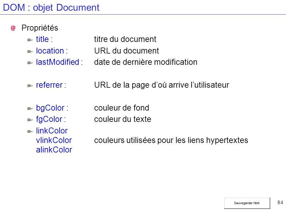 84 DOM : objet Document Propriétés title :titre du document location :URL du document lastModified :date de dernière modification referrer :URL de la