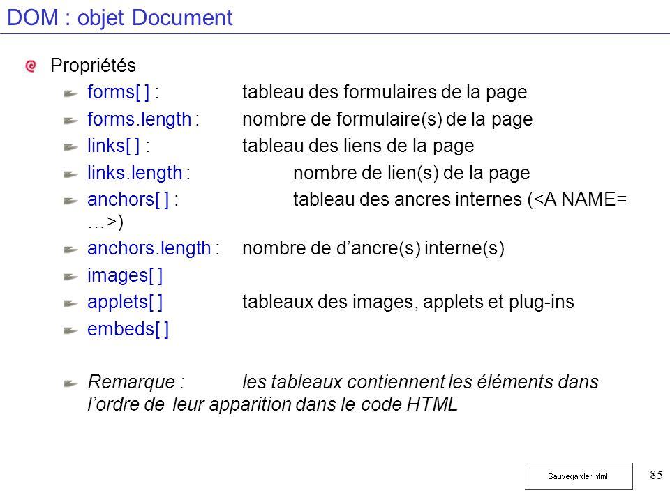 85 DOM : objet Document Propriétés forms[ ] :tableau des formulaires de la page forms.length :nombre de formulaire(s) de la page links[ ] :tableau des liens de la page links.length :nombre de lien(s) de la page anchors[ ] : tableau des ancres internes ( ) anchors.length :nombre de dancre(s) interne(s) images[ ] applets[ ] tableaux des images, applets et plug-ins embeds[ ] Remarque : les tableaux contiennent les éléments dans lordre de leur apparition dans le code HTML