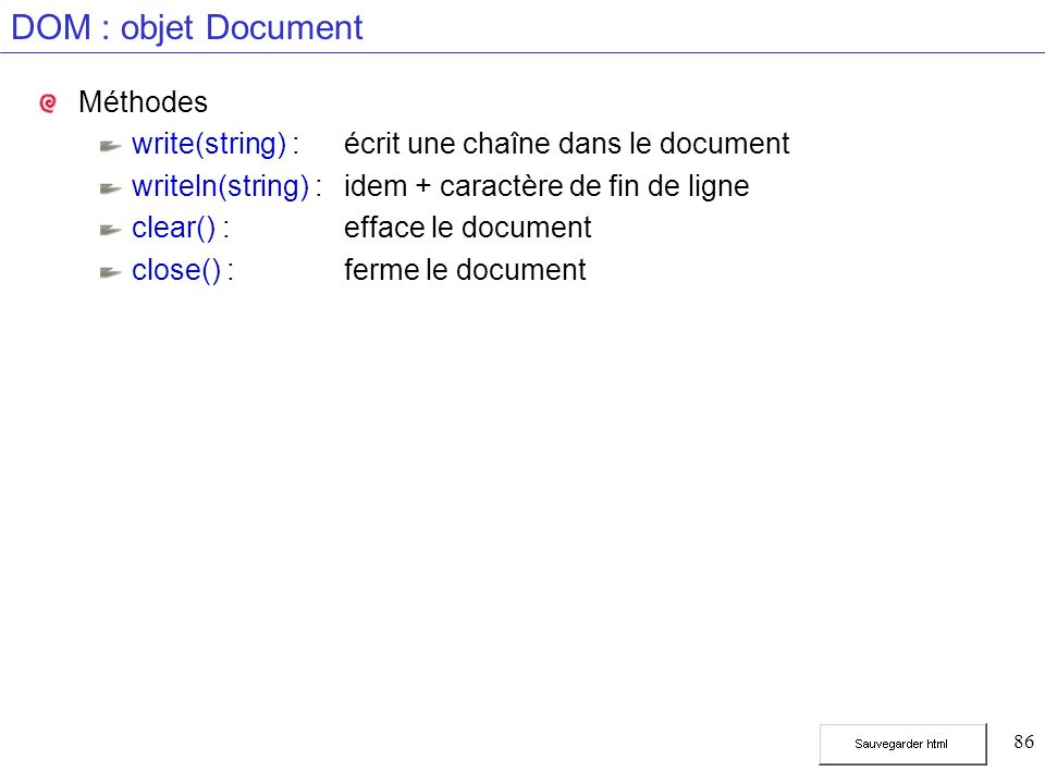 86 DOM : objet Document Méthodes write(string) :écrit une chaîne dans le document writeln(string) :idem + caractère de fin de ligne clear() :efface le document close() :ferme le document