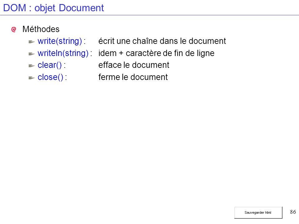 86 DOM : objet Document Méthodes write(string) :écrit une chaîne dans le document writeln(string) :idem + caractère de fin de ligne clear() :efface le