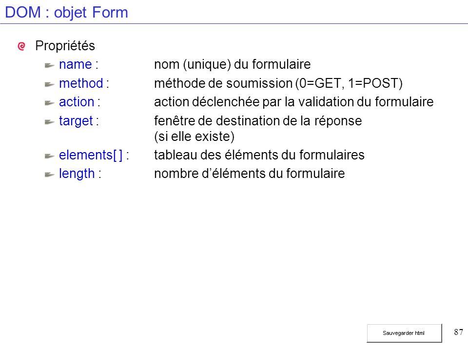 87 DOM : objet Form Propriétés name :nom (unique) du formulaire method :méthode de soumission (0=GET, 1=POST) action :action déclenchée par la validat
