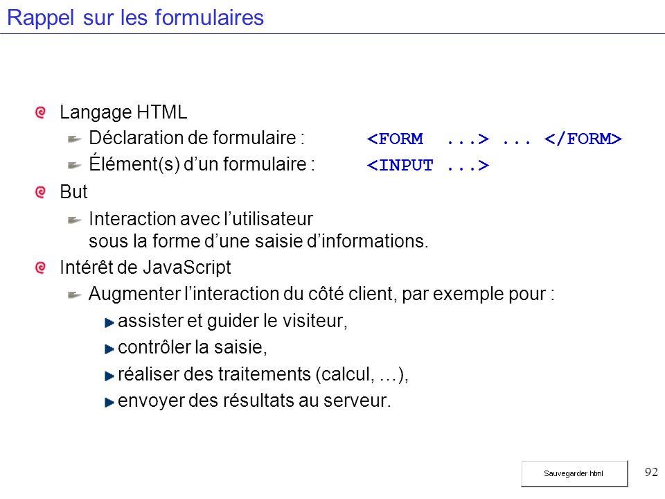 92 Rappel sur les formulaires Langage HTML Déclaration de formulaire :... Élément(s) dun formulaire : But Interaction avec lutilisateur sous la forme