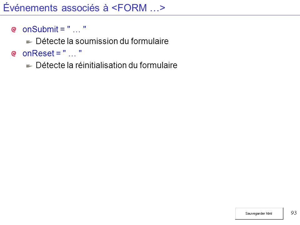 93 Événements associés à onSubmit = … Détecte la soumission du formulaire onReset = … Détecte la réinitialisation du formulaire