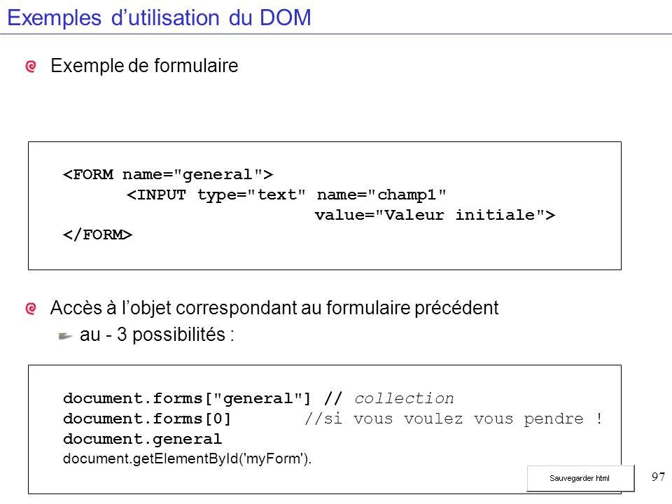 97 Exemples dutilisation du DOM Exemple de formulaire Accès à lobjet correspondant au formulaire précédent au - 3 possibilités : document.forms[