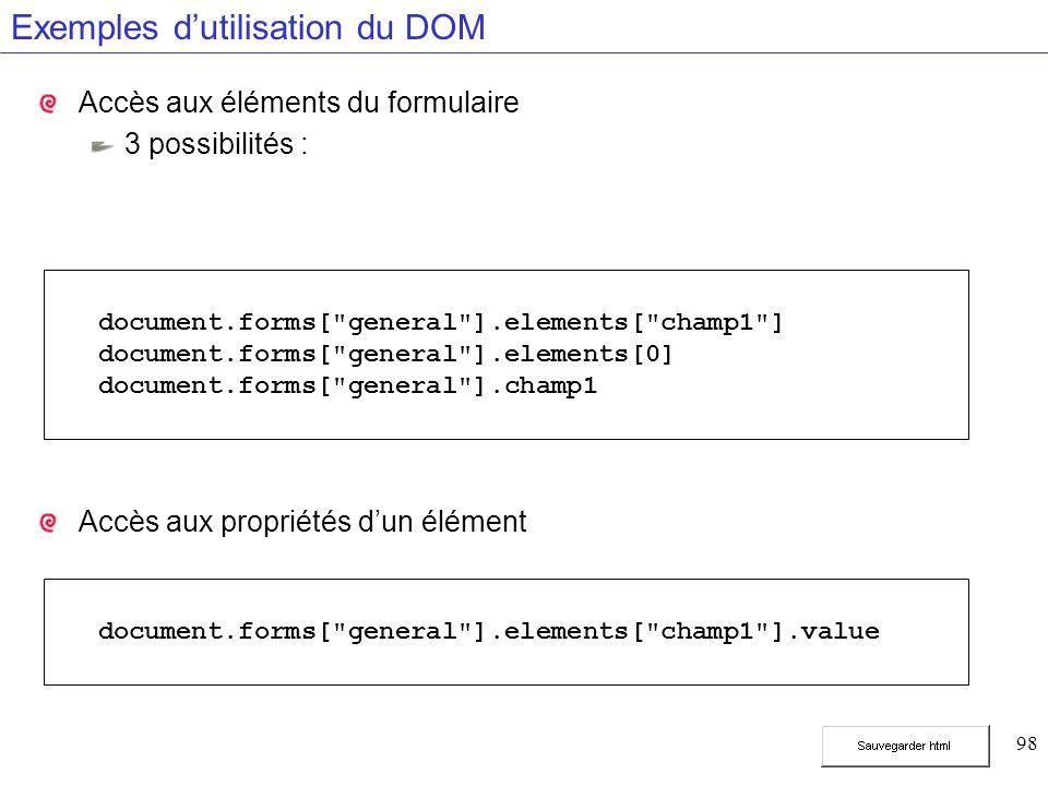98 Exemples dutilisation du DOM Accès aux éléments du formulaire 3 possibilités : Accès aux propriétés dun élément document.forms[