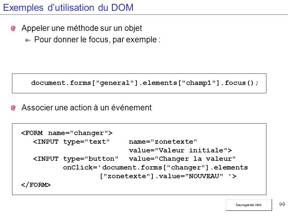 99 Exemples dutilisation du DOM Appeler une méthode sur un objet Pour donner le focus, par exemple : Associer une action à un événement <INPUT type= text name= zonetexte value= Valeur initiale > <INPUT type= button value= Changer la valeur onClick= document.forms[ changer ].elements [ zonetexte ].value= NOUVEAU > document.forms[ general ].elements[ champ1 ].focus();