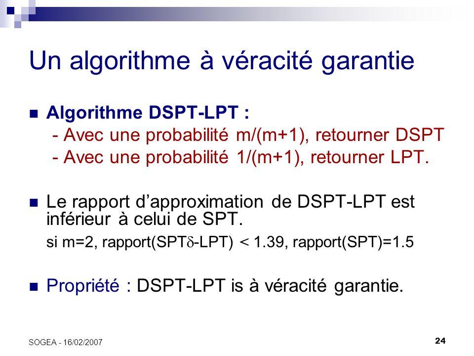 24 SOGEA - 16/02/2007 Un algorithme à véracité garantie Algorithme DSPT-LPT : - Avec une probabilité m/(m+1), retourner DSPT - Avec une probabilité 1/