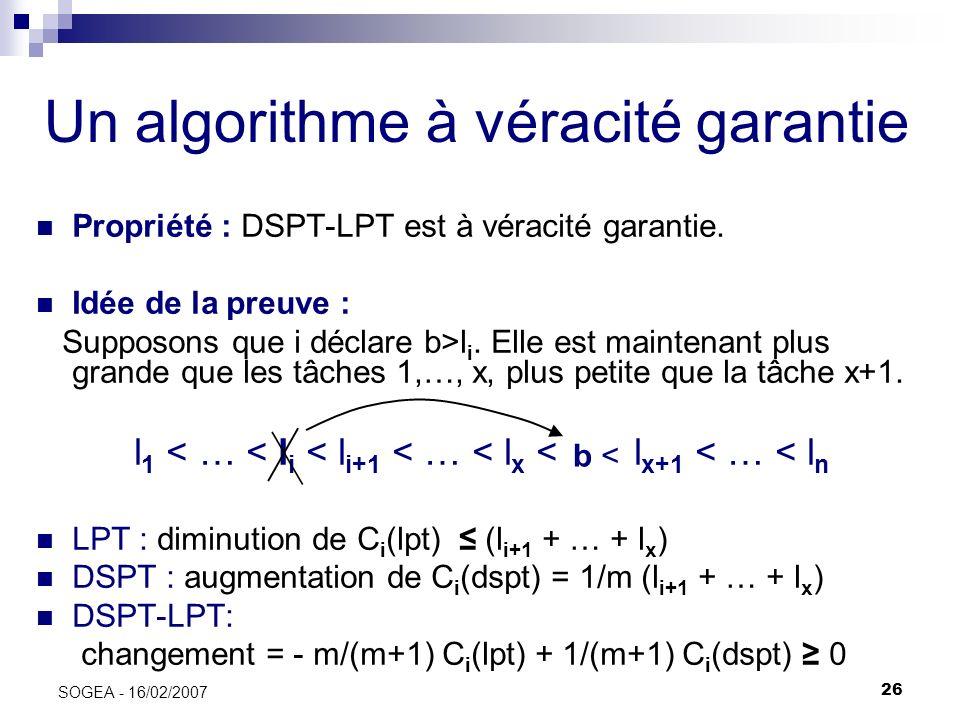 26 SOGEA - 16/02/2007 Un algorithme à véracité garantie Propriété : DSPT-LPT est à véracité garantie. Idée de la preuve : Supposons que i déclare b>l