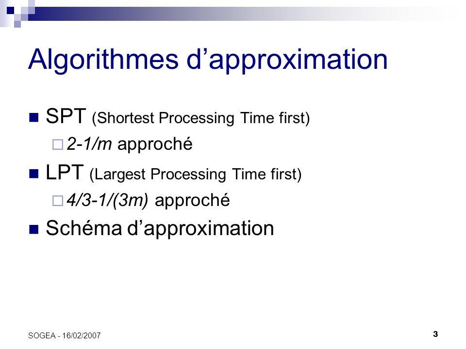 3 SOGEA - 16/02/2007 Algorithmes dapproximation SPT (Shortest Processing Time first) 2-1/m approché LPT (Largest Processing Time first) 4/3-1/(3m) app