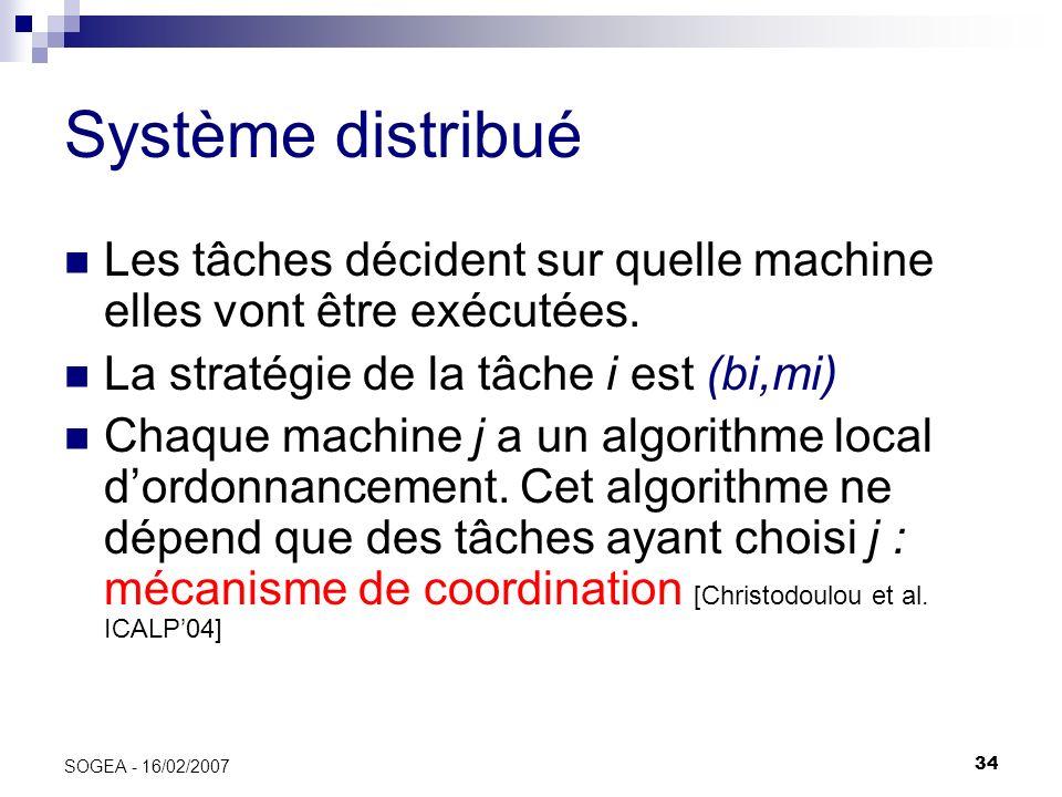 34 SOGEA - 16/02/2007 Système distribué Les tâches décident sur quelle machine elles vont être exécutées. La stratégie de la tâche i est (bi,mi) Chaqu