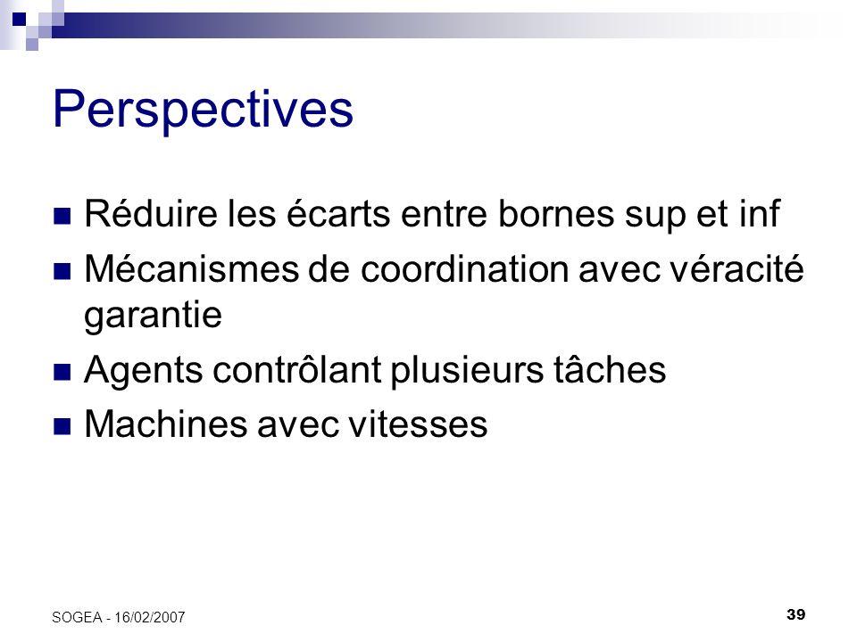39 SOGEA - 16/02/2007 Perspectives Réduire les écarts entre bornes sup et inf Mécanismes de coordination avec véracité garantie Agents contrôlant plus