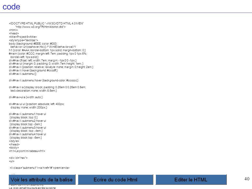40 code <!DOCTYPE HTML PUBLIC -//W3C//DTD HTML 4.01//EN http://www.w3.org/TR/html4/strict.dtd > Project 6 body {background: #EEE; color: #000; behavior: url(csshover.htc);} /* WinIE behavior call */ h1 {color: #AAA; border-bottom: 1px solid; margin-bottom: 0;} #main {color: #CCC; margin-left: 7em; padding: 1px 0 1px 5%; border-left: 1px solid;} div#nav {float: left; width: 7em; margin: -1px 0 0 -1px;} div#nav ul {margin: 0; padding: 0; width: 7em;height: 1em; } div#nav li {position: relative; list-style: none; margin: 0;height: 2em;} div#nav li:hover {background: #ccccff;} div#nav li.submenu {} div#nav li.submenu:hover {background-color: #cccccc;} div#nav li a {display: block; padding: 0.25em 0 0.25em 0.5em; text-decoration: none; width: 6.5em;} div#nav>ul a {width: auto;} div#nav ul ul {position: absolute; left: 400px; display: none; width: 200px;} div#nav li.submenu1:hover ul {display:block; top: 0;} div#nav li.submenu2:hover ul {display:block;top: -2em;} div#nav li.submenu3:hover ul {display:block; top: -4em;} div#nav li.submenu4:hover ul {display:block;top: -6em;} Le pont mirabeau premier Sous le pont Mirabeau coule la Seine Et nos amours Faut-il qu il m en souvienne La joie venait toujours après la peine Vienne la nuit sonne l heure Les jours s en vont je demeure deuxieme Les mains dans les mains restons face à face Tandis que sous Le pont de nos bras passe Des éternels regards l onde si lasse Vienne la nuit sonne l heure Les jours s en vont je demeure troisieme L amour s en va comme cette eau courante L amour s en va Comme la vie est lente Et comme l Espérance est violente Vienne la nuit sonne l heure Les jours s en vont je demeure quatrieme Passent les jours et passent les semaines Ni temps passait Ni les amours reviennent Sous le pont Mirabeau coule la Seine Vienne la nuit sonne l heure Les jours s en vont je demeure Sous le pont Mirabeau coule la Seine Et nos amours Faut-il qu il m en souvienne La joie venait toujours après la peine Vienne la nuit sonne l h