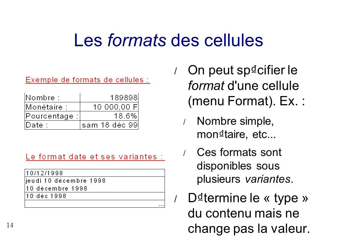 14 Les formats des cellules On peut spcifier le format d'une cellule (menu Format). Ex. : Nombre simple, montaire, etc... Ces formats sont disponibles