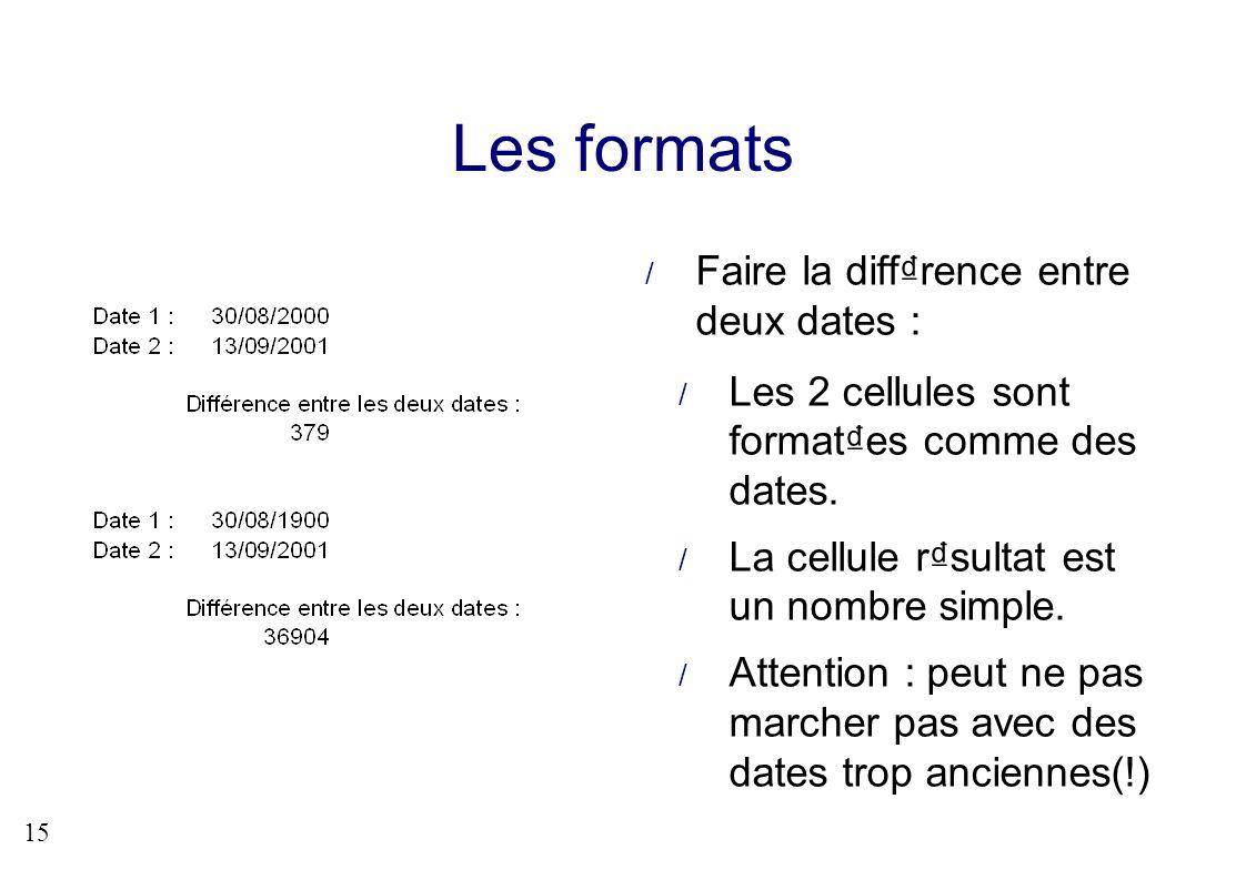15 Les formats Faire la diffrence entre deux dates : Les 2 cellules sont formates comme des dates. La cellule rsultat est un nombre simple. Attention