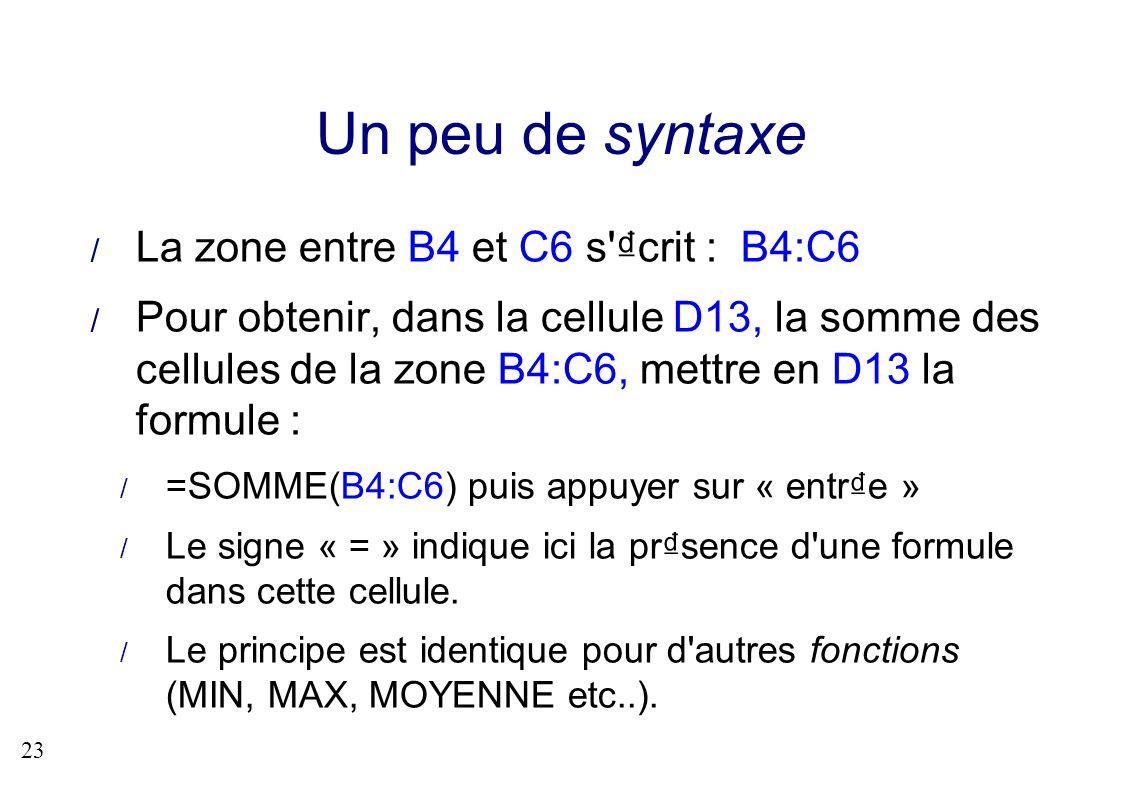 23 Un peu de syntaxe La zone entre B4 et C6 s'crit : B4:C6 Pour obtenir, dans la cellule D13, la somme des cellules de la zone B4:C6, mettre en D13 la