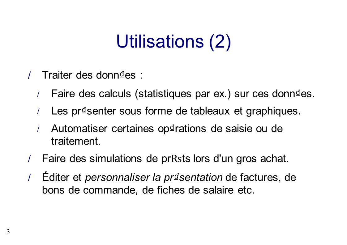3 Utilisations (2) Traiter des donnes : Faire des calculs (statistiques par ex.) sur ces donnes. Les prsenter sous forme de tableaux et graphiques. Au