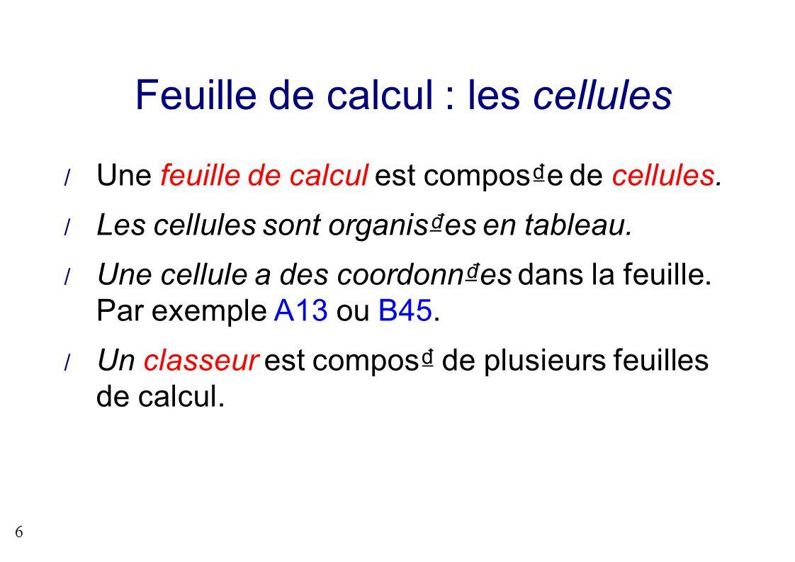 6 Feuille de calcul : les cellules Une feuille de calcul est compose de cellules. Les cellules sont organises en tableau. Une cellule a des coordonnes