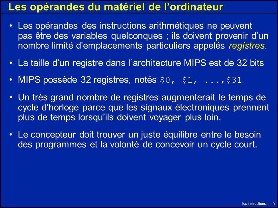 les instructions. 13 Les opérandes du matériel de lordinateur Les opérandes des instructions arithmétiques ne peuvent pas être des variables quelconqu