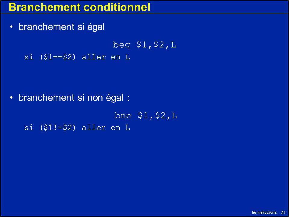 les instructions. 21 Branchement conditionnel branchement si égal beq $1,$2,L si ($1==$2) aller en L branchement si non égal : bne $1,$2,L si ($1!=$2)