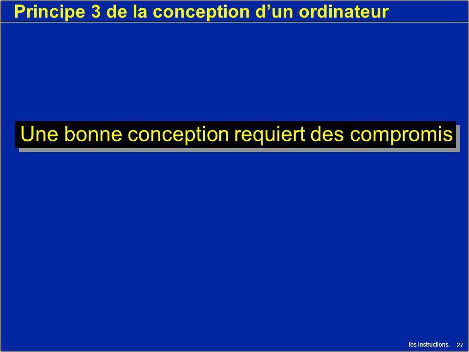 les instructions. 27 Principe 3 de la conception dun ordinateur Une bonne conception requiert des compromis