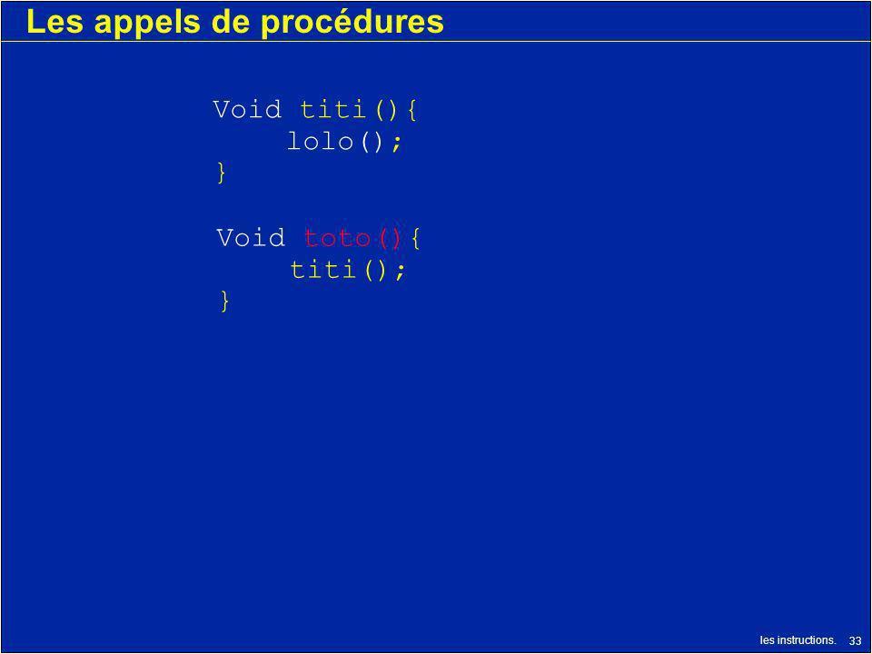 les instructions. 33 Les appels de procédures Void toto(){ titi(); } Void titi(){ lolo(); }