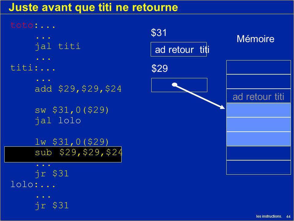 les instructions. 44 Juste avant que titi ne retourne $29 $31 ad retour titi Mémoire ad retour titi toto:...... jal titi... titi:...... add $29,$29,$2
