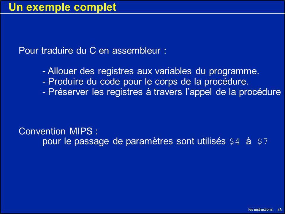 les instructions. 48 Un exemple complet Pour traduire du C en assembleur : - Allouer des registres aux variables du programme. - Produire du code pour