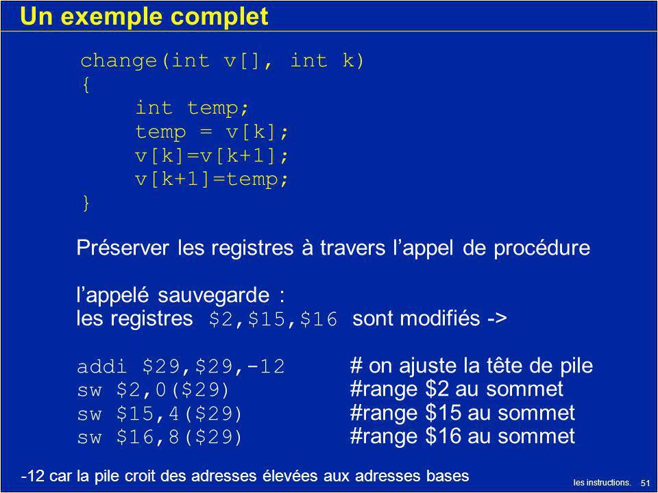 les instructions. 51 Un exemple complet change(int v[], int k) { int temp; temp = v[k]; v[k]=v[k+1]; v[k+1]=temp; } Préserver les registres à travers