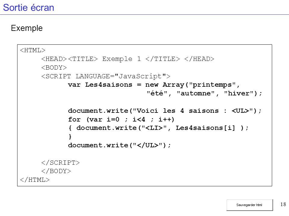 18 Sortie écran Exemple Exemple 1 var Les4saisons = new Array( printemps , été , automne , hiver ); document.write( Voici les 4 saisons : ); for (var i=0 ; i<4 ; i++) { document.write( , Les4saisons[i] ); } document.write( );