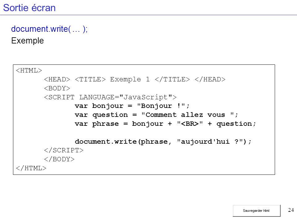 24 Sortie écran document.write( … ); Exemple Exemple 1 var bonjour = Bonjour ! ; var question = Comment allez vous ; var phrase = bonjour + + question; document.write(phrase, aujourd hui );